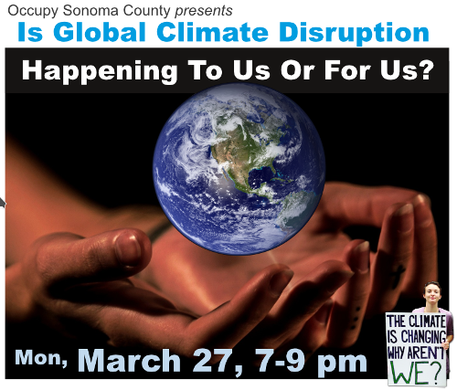 Occupy Sonoma County presents: Is Climate Disruption Happening To Us Or For Us; Monday, March 27 at 7pm